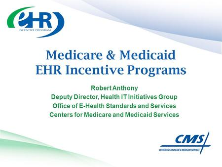 Medicare & Medicaid EHR Incentive Programs Robert Anthony Deputy Director, Health IT Initiatives Group Office of E-Health Standards and Services Centers.