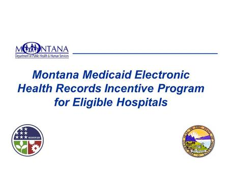 Montana Medicaid Electronic Health Records Incentive Program for Eligible Hospitals This presentation will focus on information related to your registration.