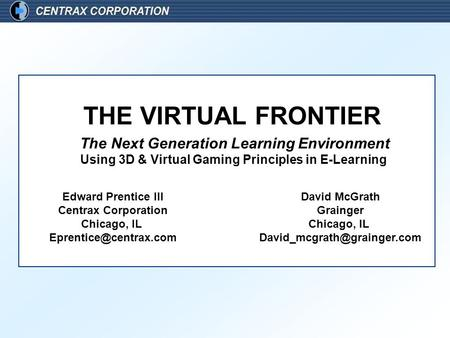 The Next Generation Learning Environment Using 3D & Virtual Gaming Principles in E-Learning THE VIRTUAL FRONTIER Edward Prentice III Centrax Corporation.