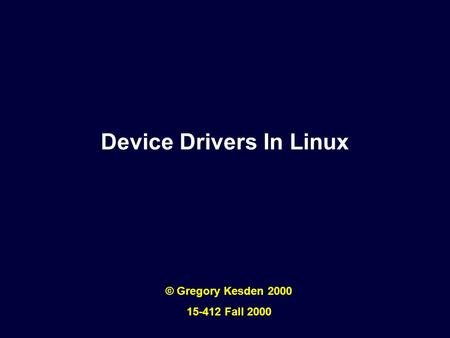 Device Drivers In Linux © Gregory Kesden 2000 15-412 Fall 2000.