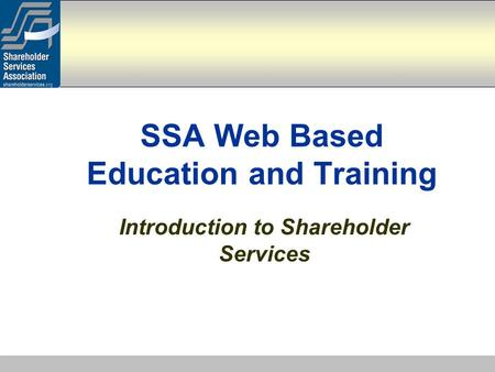 Introduction to Shareholder Services SSA Web Based Education and Training.