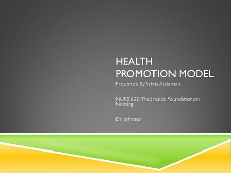 HEALTH PROMOTION MODEL Presented By Sylvia Assiamah NURS 620. Theoretical Foundations in Nursing Dr. Johnson.