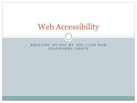 BROUGHT TO YOU BY THE UCSB WEB STANDARDS GROUP Web Accessibility.
