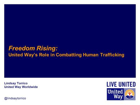 @lindsaytorrico Freedom Rising: United Way's Role in Combatting Human Trafficking Lindsay Torrico United Way Worldwide.