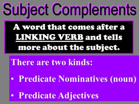 A word that comes after a LINKING VERB and tells more about the subject. There are two kinds: Predicate Nominatives (noun) Predicate Adjectives.
