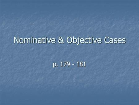 Nominative & Objective Cases p. 179 - 181. The Nominative Case Nominative = S, PA or PN The nominative form of a personal pronoun is used when a pronoun.