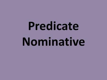 Predicate Nominative. Predicate Nominative: noun(s) or pronoun(s) in the predicate that identifies the subject. **Always follows linking verb. **Look.
