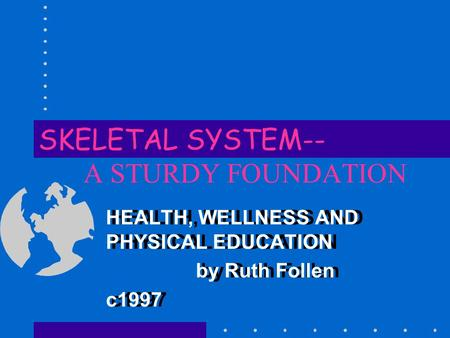 SKELETAL SYSTEM-- A STURDY FOUNDATION HEALTH, WELLNESS AND PHYSICAL EDUCATION by Ruth Follen c1997 HEALTH, WELLNESS AND PHYSICAL EDUCATION by Ruth Follen.