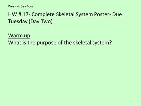 HW # 17- Complete Skeletal System Poster- Due Tuesday (Day Two) Warm up What is the purpose of the skeletal system? Week 4, Day Four.
