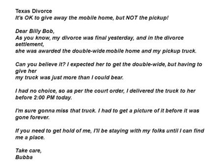 Texas Divorce It's OK to give away the mobile home, but NOT the pickup! Dear Billy Bob, As you know, my divorce was final yesterday, and in the divorce.
