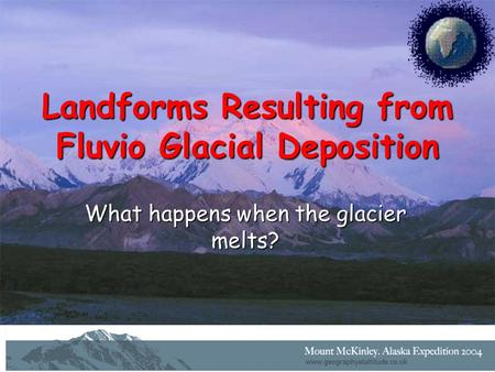 Landforms Resulting from Fluvio Glacial Deposition What happens when the glacier melts?