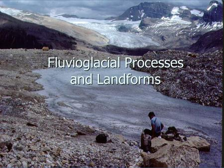Fluvioglacial Processes and Landforms. Features of lowland glaciation Area of fluvio-glacial landforms.