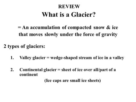 What is a Glacier? = An accumulation of compacted snow & ice that moves slowly under the force of gravity 2 types of glaciers: 1.Valley glacier = wedge-shaped.