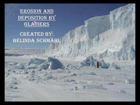 Erosion and Deposition by Glaciers Created By: Belinda Schmahl.