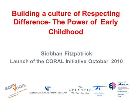 Building a culture of Respecting Difference- The Power of Early Childhood Siobhan Fitzpatrick Launch of the CORAL Initiative October 2010.