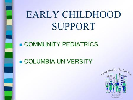 EARLY CHILDHOOD SUPPORT n COMMUNITY PEDIATRICS n COLUMBIA UNIVERSITY.