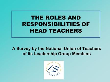 THE ROLES AND RESPONSIBILITIES OF HEAD TEACHERS A Survey by the National Union of Teachers of its Leadership Group Members.