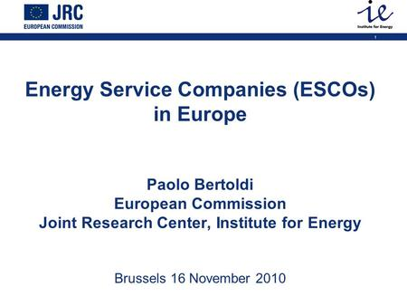 1 Energy Service Companies (ESCOs) in Europe Paolo Bertoldi European Commission Joint Research Center, Institute for Energy Brussels 16 November 2010.