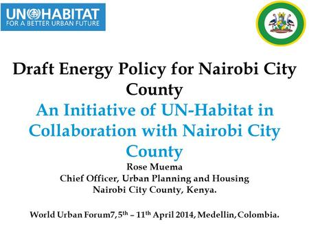 Draft Energy Policy for Nairobi City County An Initiative of UN-Habitat in Collaboration with Nairobi City County Rose Muema Chief Officer, Urban Planning.