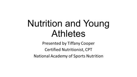 Nutrition and Young Athletes Presented by Tiffany Cooper Certified Nutritionist, CPT National Academy of Sports Nutrition.
