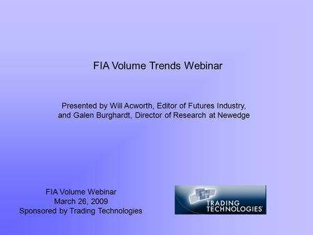 FIA Volume Webinar March 26, 2009 Sponsored by Trading Technologies Presented by Will Acworth, Editor of Futures Industry, and Galen Burghardt, Director.