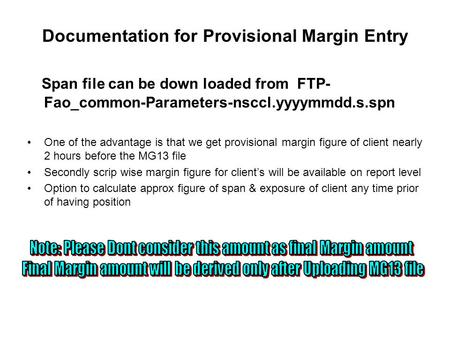 Documentation for Provisional Margin Entry Span file can be down loaded from FTP- Fao_common-Parameters-nsccl.yyyymmdd.s.spn One of the advantage is that.