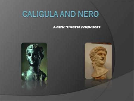 Rome's worst emperors. Gaius Julius Caesar Augustus Germanicus was born in Rome in August of 31 AD. His father was Germanicus and his mother was Agrippina,