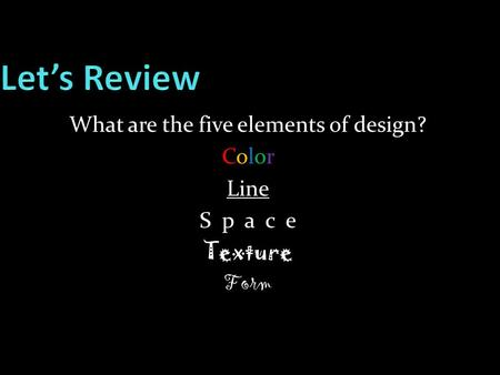 What are the five elements of design? ColorColor Line S p a c e Texture Form.