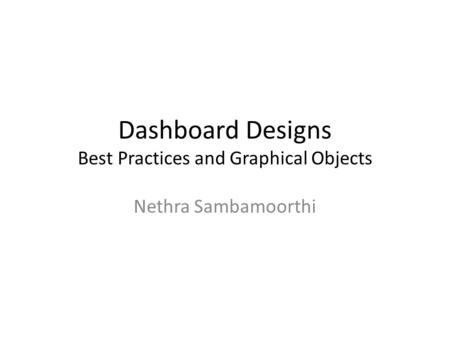 Dashboard Designs Best Practices and Graphical Objects Nethra Sambamoorthi.