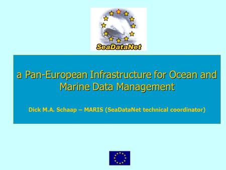A Pan-European Infrastructure for Ocean and Marine Data Management Dick M.A. Schaap – MARIS (SeaDataNet technical coordinator)