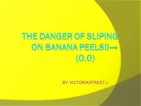 BY: VICTORIA STREET☺. BANANA'S ARE DANGEROUS!! IIF YOU SLIP ON ONE YOU COULD GET A VERY BRUSED BUT… YYou also could get some broken bones. AAnd.