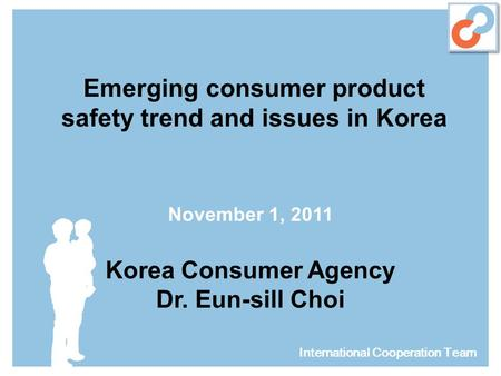 Emerging consumer product safety trend and issues in Korea November 1, 2011 Korea Consumer Agency Dr. Eun-sill Choi International Cooperation Team.