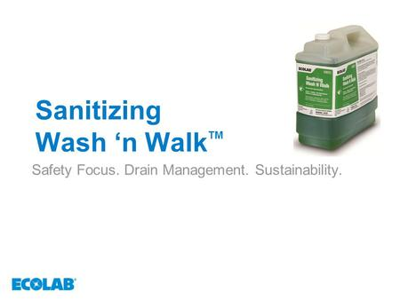 Sanitizing Wash 'n Walk TM Safety Focus. Drain Management. Sustainability.