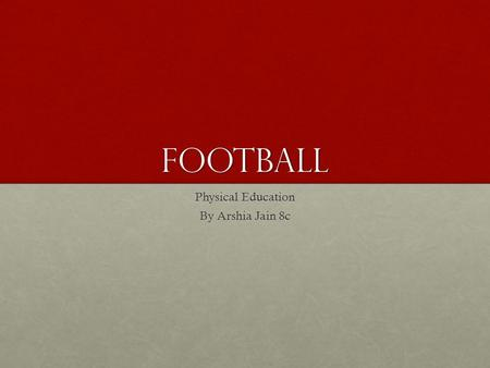 Football Physical Education By Arshia Jain 8c. Origin Football originated from England in 1863, when the official Football Rules were set and the first.