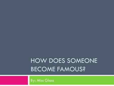 HOW DOES SOMEONE BECOME FAMOUS? By: Miss Glass. Who Do We Think is Famous?  Can we give some examples?  How did they become famous?
