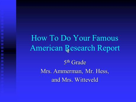 How To Do Your Famous American Research Report 5 th Grade Mrs. Ammerman, Mr. Hess, and Mrs. Witteveld.