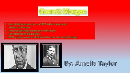 1.Garrett Morgan was born in 1877 in Paris, Kentucky. 2.He was an inventor. 3.He invented the gas mask and traffic light. 4.Garrett Morgan died in 1963.