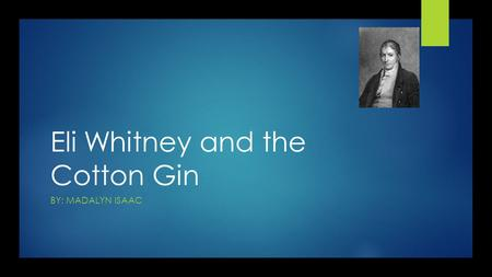 Eli Whitney and the Cotton Gin BY: MADALYN ISAAC.