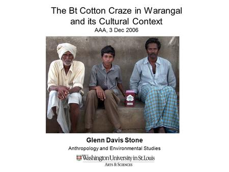 The Bt Cotton Craze in Warangal and its Cultural Context AAA, 3 Dec 2006 Glenn Davis Stone Anthropology and Environmental Studies.