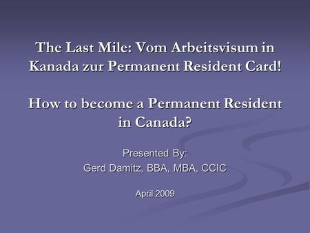 The Last Mile: Vom Arbeitsvisum in Kanada zur Permanent Resident Card! How to become a Permanent Resident in Canada? Presented By: Gerd Damitz, BBA, MBA,