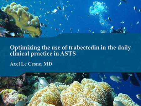 Optimizing the use of trabectedin in the daily clinical practice in ASTS Axel Le Cesne, MD.