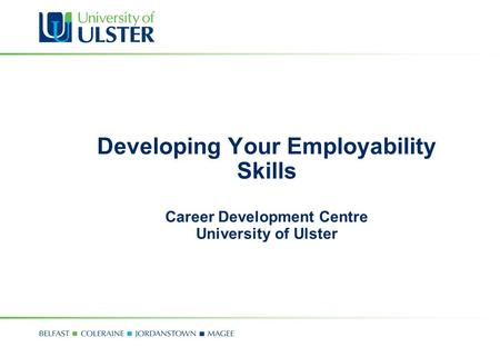 Developing Your Employability Skills Career Development Centre University of Ulster.