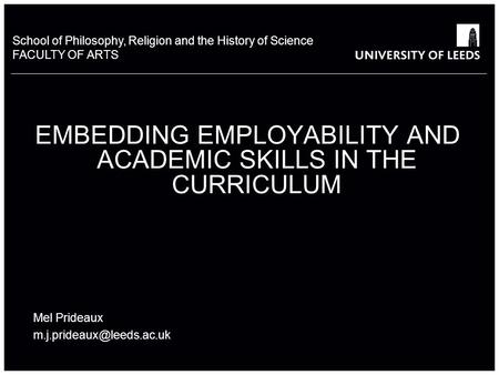 School of Philosophy, Religion and the History of Science FACULTY OF ARTS EMBEDDING EMPLOYABILITY AND ACADEMIC SKILLS IN THE CURRICULUM Mel Prideaux