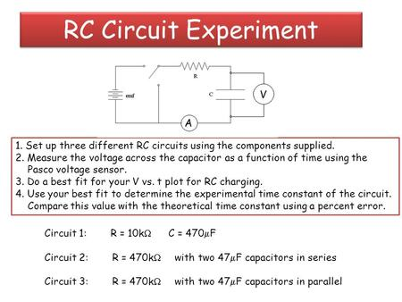 RC Circuit Experiment 1. Set up three different RC circuits using the components supplied. 2. Measure the voltage across the capacitor as a function of.