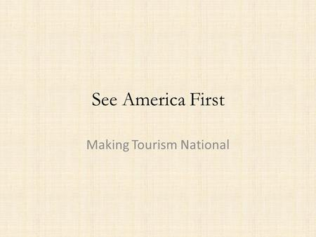 See America First Making Tourism National. See America First Tourism has an influence on nationalism and national identity from the late nineteenth century.