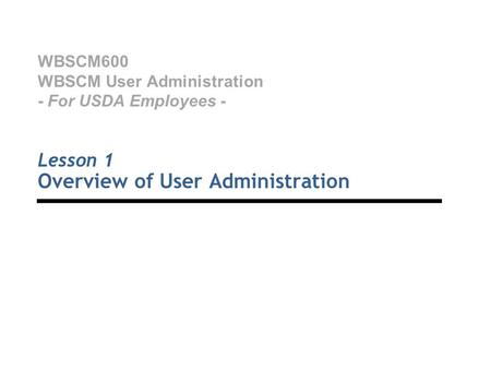 WBSCM600 WBSCM User Administration - For USDA Employees - Lesson 1 Overview of User Administration.
