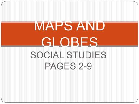 SOCIAL STUDIES PAGES 2-9 MAPS AND GLOBES. What is a map? AA map is a drawing of a place. MMany maps have symbols. AA symbol is something that stands.