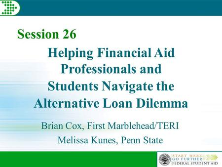 Helping Financial Aid Professionals and Students Navigate the Alternative Loan Dilemma Brian Cox, First Marblehead/TERI Melissa Kunes, Penn State Session.