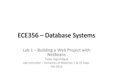 ECE356 – Database Systems Lab 1 – Building a Web Project with NetBeans Tiuley Alguindigue Lab Instructor – University of Waterloo, E & CE Dept. Fall 2013.