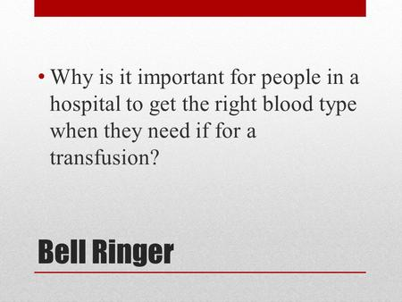 Bell Ringer Why is it important for people in a hospital to get the right blood type when they need if for a transfusion?